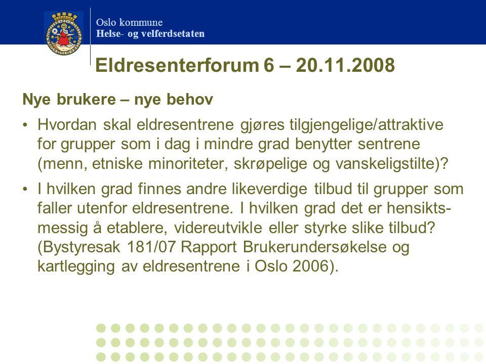 Oslo kommune Helse- og velferdsetaten Eldresenterforum 6 – 20.11.2008 Nye brukere – nye behov Hvordan skal eldresentrene gjøres tilgjengelige/attrakti