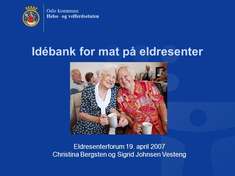 Oslo kommune Helse- og velferdsetaten Idébank for mat på eldresenter Eldresenterforum 19. april 2007 Christina Bergsten og Sigrid Johnsen Vesteng