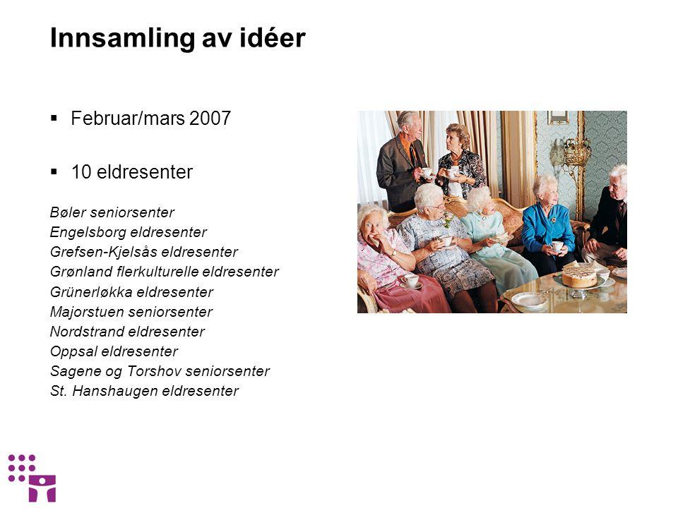 Innsamling av idéer  Februar/mars 2007  10 eldresenter Bøler seniorsenter Engelsborg eldresenter Grefsen-Kjelsås eldresenter Grønland flerkulturelle