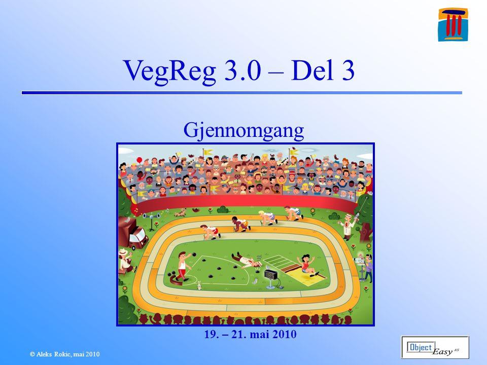 © Aleks Rokic, mai 2010 VegReg 3.0 – Del 3 Gjennomgang 19. – 21. mai 2010