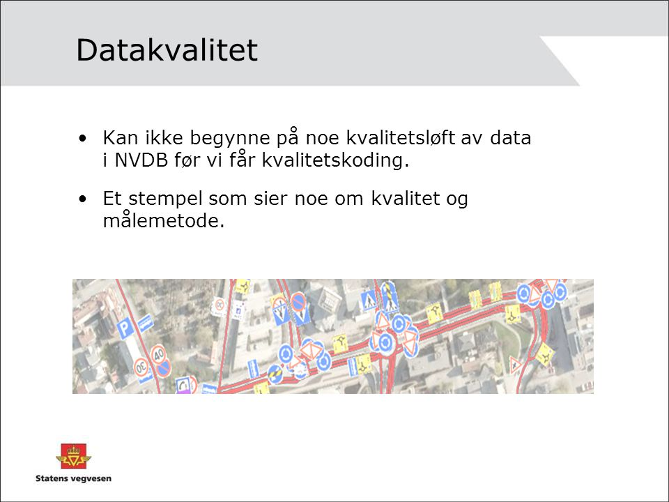 Datakvalitet Kan ikke begynne på noe kvalitetsløft av data i NVDB før vi får kvalitetskoding. Et stempel som sier noe om kvalitet og målemetode.