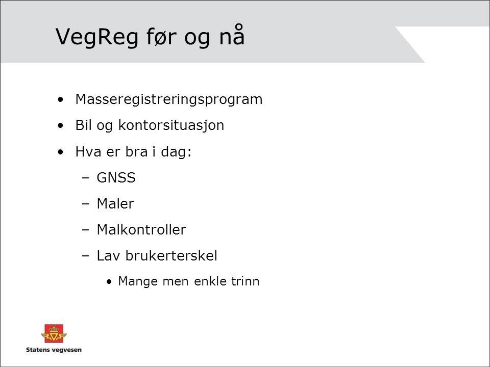 VegReg før og nå Masseregistreringsprogram Bil og kontorsituasjon Hva er bra i dag: –GNSS –Maler –Malkontroller –Lav brukerterskel Mange men enkle trinn