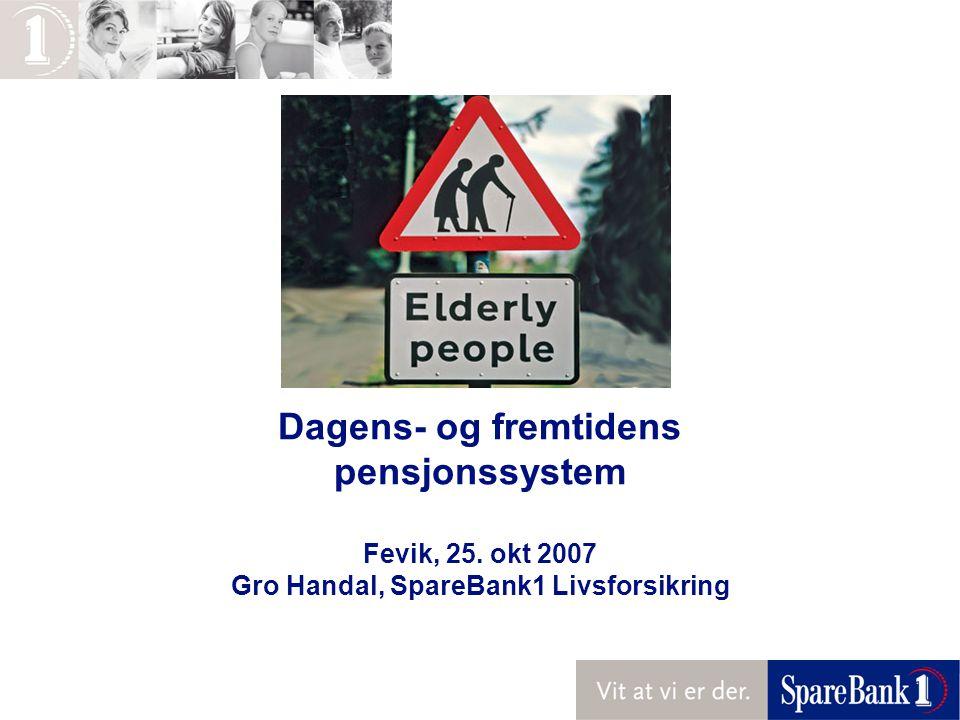 Dagens- og fremtidens pensjonssystem Fevik, 25. okt 2007 Gro Handal, SpareBank1 Livsforsikring