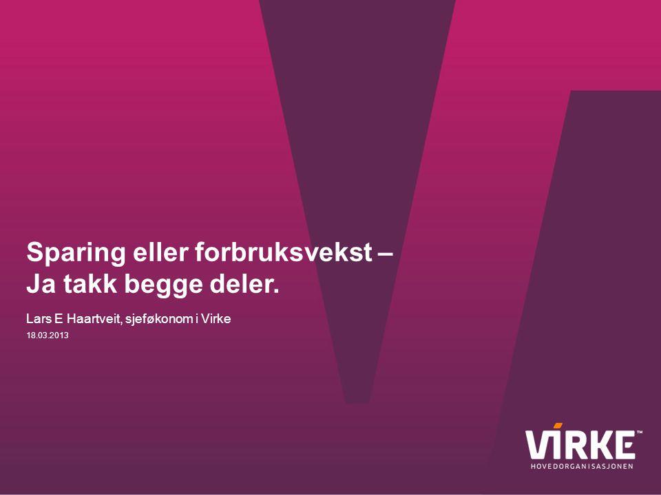 Sparing eller forbruksvekst – Ja takk begge deler. 18.03.2013 Lars E Haartveit, sjeføkonom i Virke