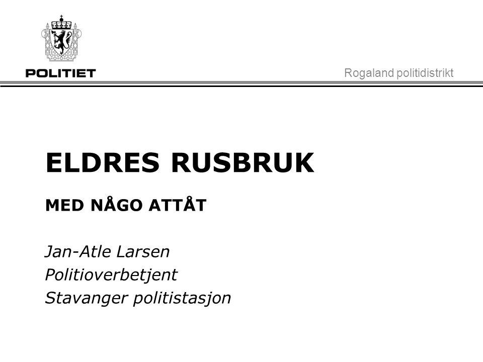 Rogaland politidistrikt ELDRES RUSBRUK MED NÅGO ATTÅT Jan-Atle Larsen Politioverbetjent Stavanger politistasjon