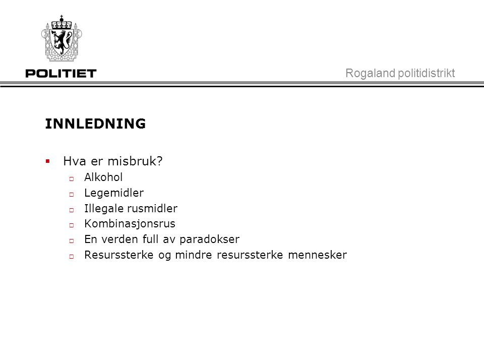 Rogaland politidistrikt INNLEDNING  Hva er misbruk?  Alkohol  Legemidler  Illegale rusmidler  Kombinasjonsrus  En verden full av paradokser  Re