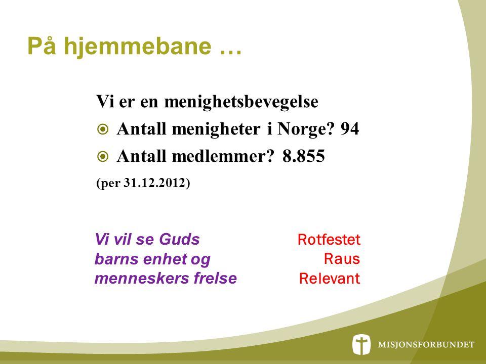 På hjemmebane … Vi er en menighetsbevegelse  Antall menigheter i Norge? 94  Antall medlemmer? 8.855 (per 31.12.2012) Rotfestet Raus Relevant Vi vil