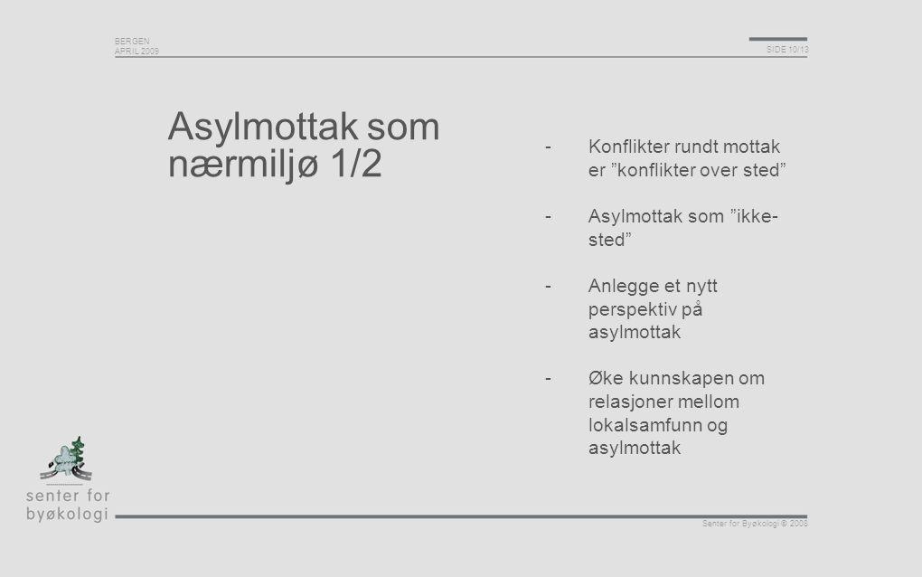 BERGEN APRIL 2009 SIDE 10/13 Senter for Byøkologi © 2008 Asylmottak som nærmiljø 1/2 -Konflikter rundt mottak er konflikter over sted -Asylmottak som ikke- sted -Anlegge et nytt perspektiv på asylmottak -Øke kunnskapen om relasjoner mellom lokalsamfunn og asylmottak