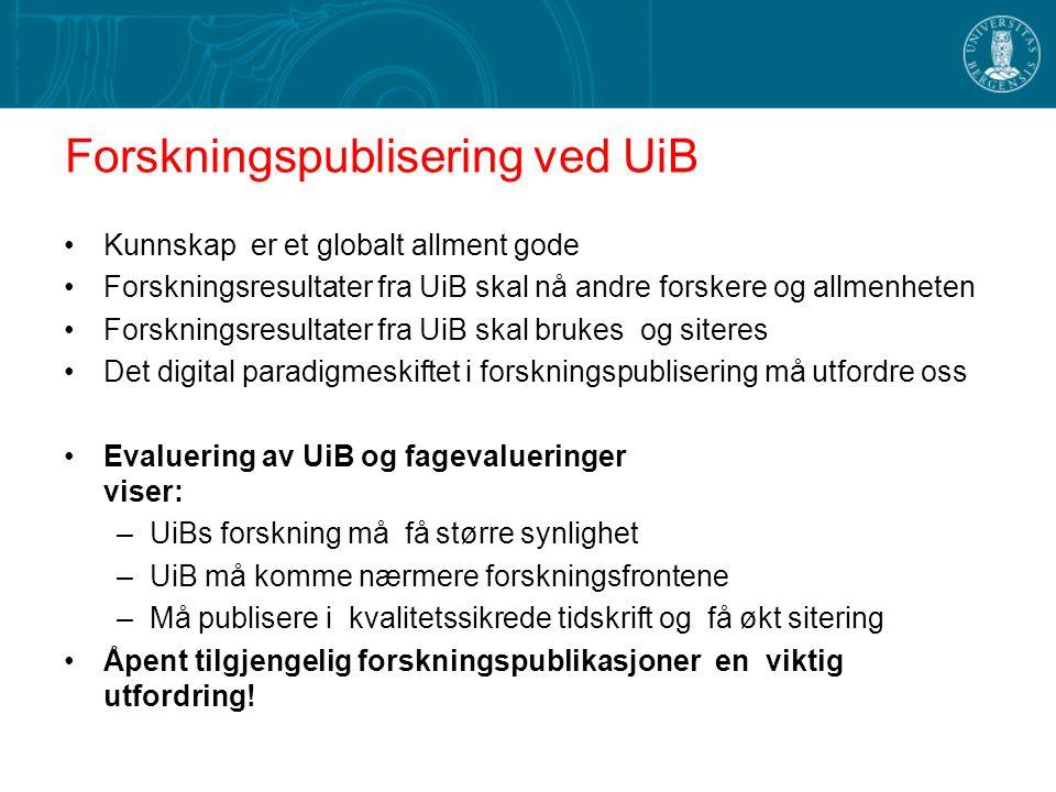 Forskningspublisering ved UiB Kunnskap er et globalt allment gode Forskningsresultater fra UiB skal nå andre forskere og allmenheten Forskningsresultater fra UiB skal brukes og siteres Det digital paradigmeskiftet i forskningspublisering må utfordre oss Evaluering av UiB og fagevalueringer viser: –UiBs forskning må få større synlighet –UiB må komme nærmere forskningsfrontene –Må publisere i kvalitetssikrede tidskrift og få økt sitering Åpent tilgjengelig forskningspublikasjoner en viktig utfordring!