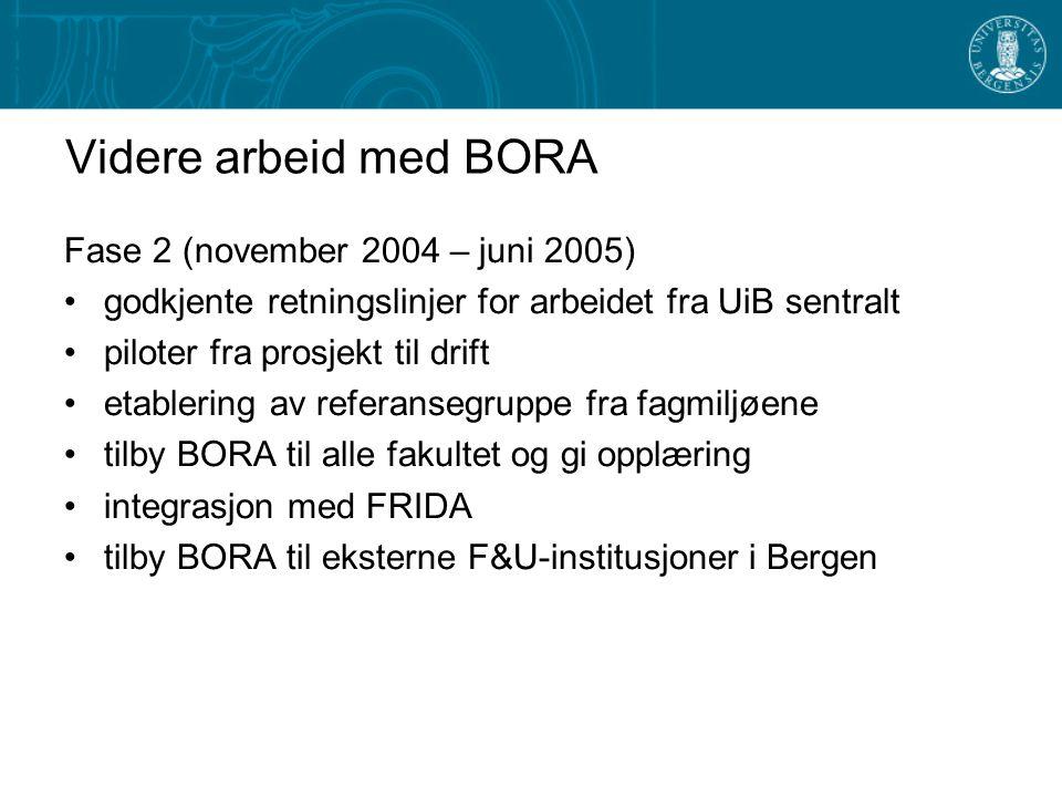 Videre arbeid med BORA Fase 2 (november 2004 – juni 2005) godkjente retningslinjer for arbeidet fra UiB sentralt piloter fra prosjekt til drift etablering av referansegruppe fra fagmiljøene tilby BORA til alle fakultet og gi opplæring integrasjon med FRIDA tilby BORA til eksterne F&U-institusjoner i Bergen