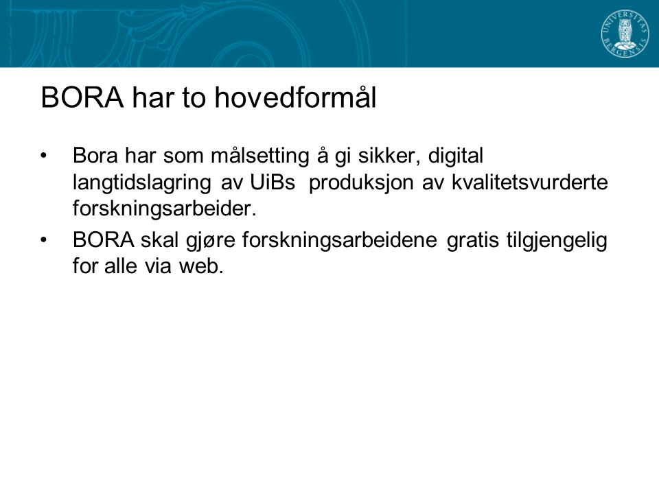 BORA har to hovedformål Bora har som målsetting å gi sikker, digital langtidslagring av UiBs produksjon av kvalitetsvurderte forskningsarbeider.