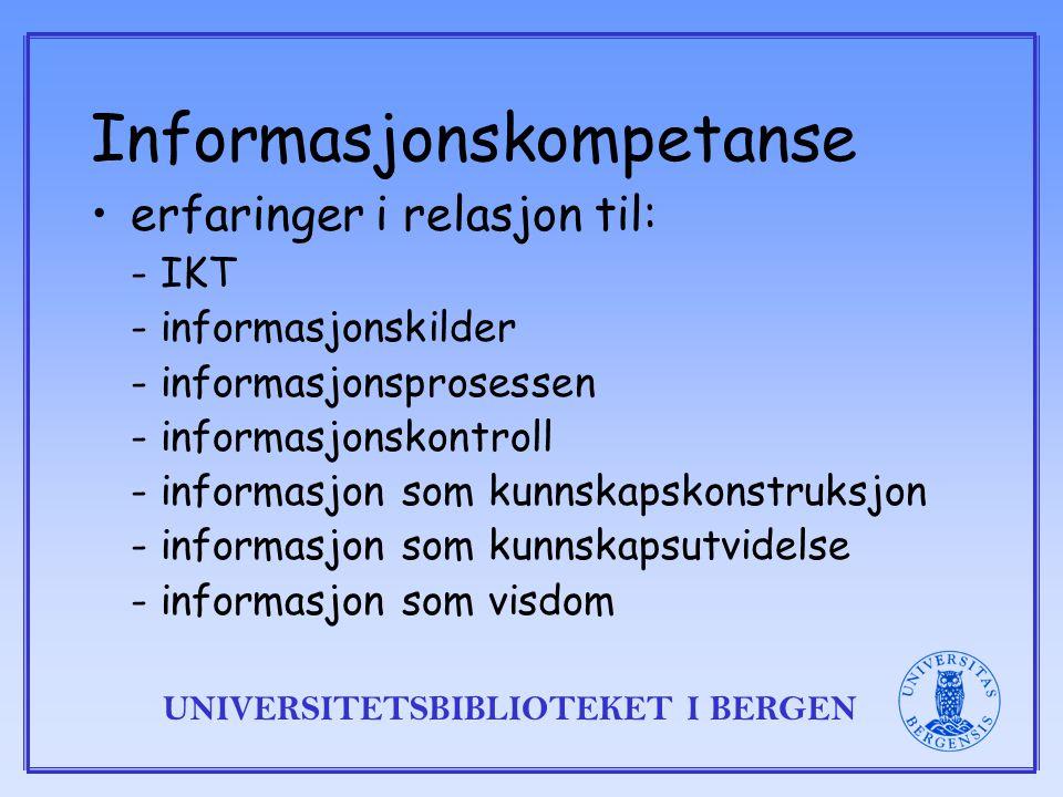 UNIVERSITETSBIBLIOTEKET I BERGEN Informasjonskompetanse erfaringer i relasjon til: - IKT - informasjonskilder - informasjonsprosessen - informasjonskontroll - informasjon som kunnskapskonstruksjon - informasjon som kunnskapsutvidelse - informasjon som visdom