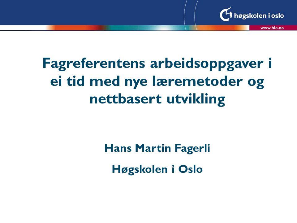 Fagreferentens arbeidsoppgaver i ei tid med nye læremetoder og nettbasert utvikling Hans Martin Fagerli Høgskolen i Oslo