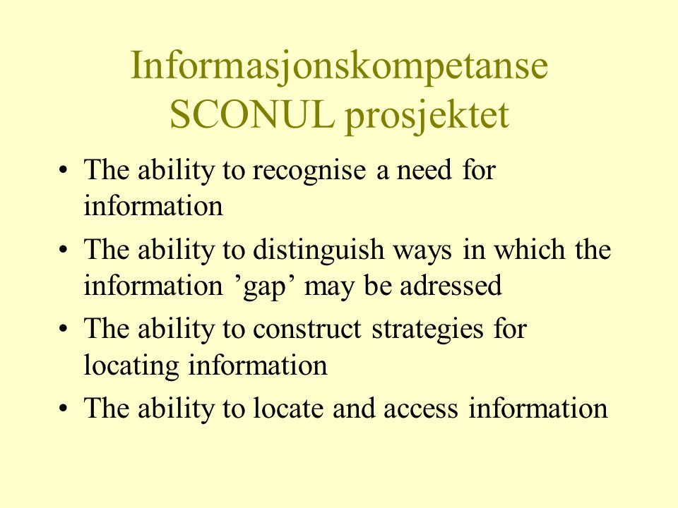 Informasjonskompetanse SCONUL prosjektet The ability to recognise a need for information The ability to distinguish ways in which the information 'gap' may be adressed The ability to construct strategies for locating information The ability to locate and access information