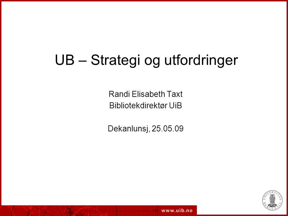 UB – Strategi og utfordringer Randi Elisabeth Taxt Bibliotekdirektør UiB Dekanlunsj, 25.05.09