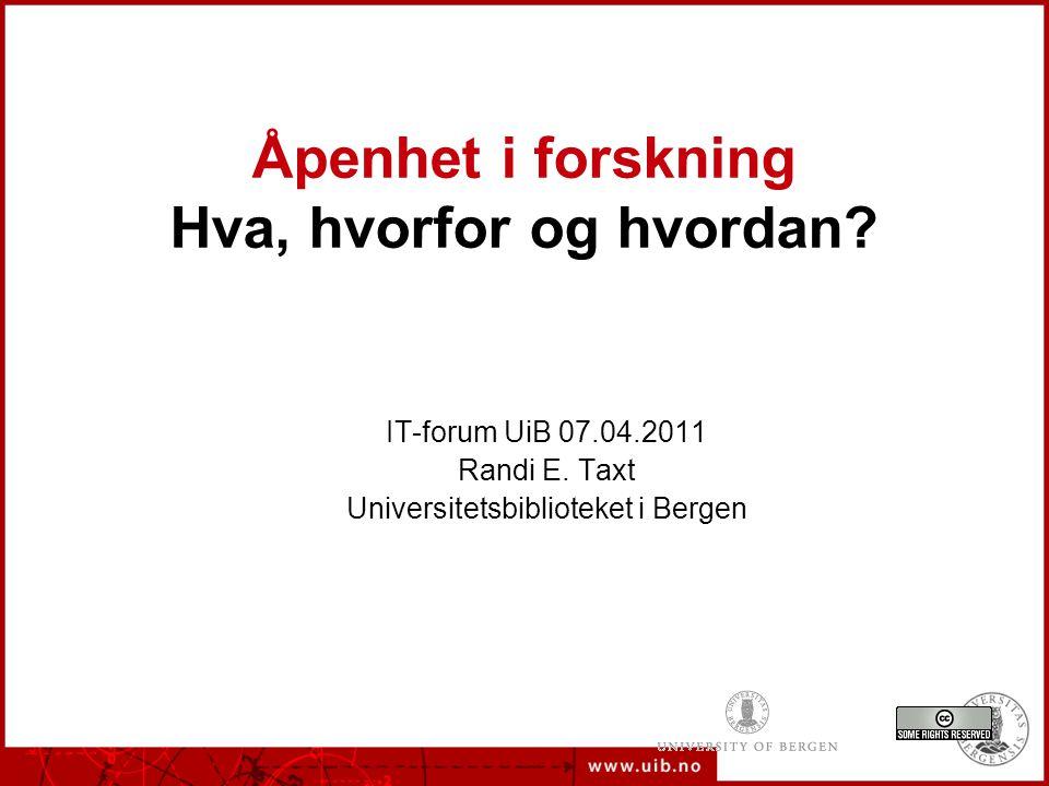 Åpenhet i forskning Hva, hvorfor og hvordan. IT-forum UiB 07.04.2011 Randi E.