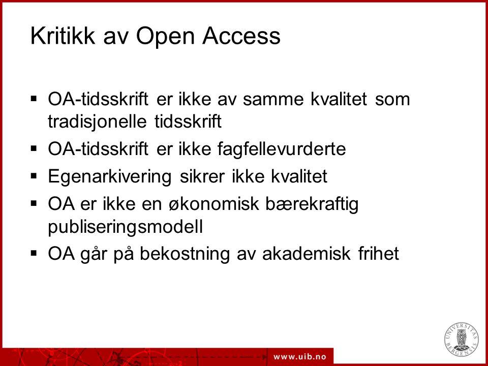 Kritikk av Open Access  OA-tidsskrift er ikke av samme kvalitet som tradisjonelle tidsskrift  OA-tidsskrift er ikke fagfellevurderte  Egenarkivering sikrer ikke kvalitet  OA er ikke en økonomisk bærekraftig publiseringsmodell  OA går på bekostning av akademisk frihet