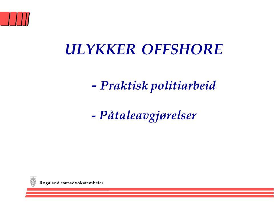 Rogaland statsadvokatembeter ULYKKER OFFSHORE - Praktisk politiarbeid - Påtaleavgjørelser
