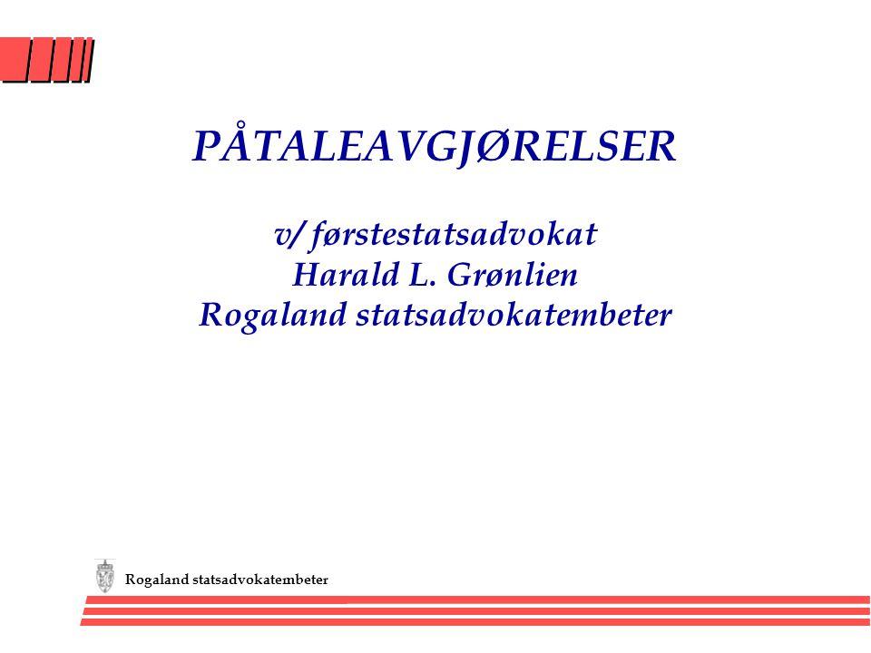 Rogaland statsadvokatembeter PÅTALEAVGJØRELSER v/ førstestatsadvokat Harald L. Grønlien Rogaland statsadvokatembeter