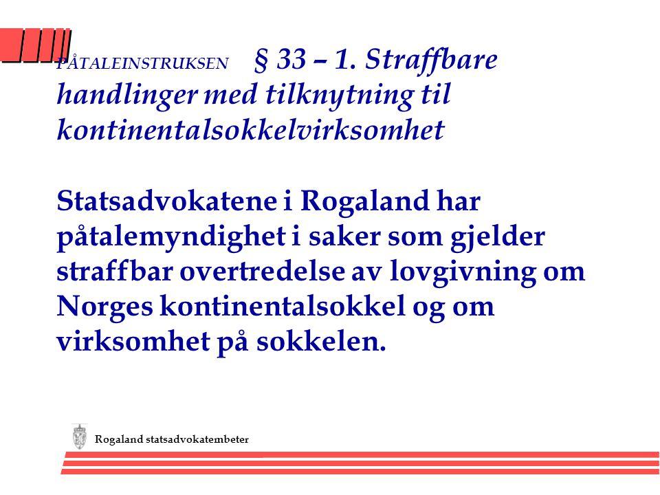 Rogaland statsadvokatembeter PÅTALEINSTRUKSEN § 33 – 1. Straffbare handlinger med tilknytning til kontinentalsokkelvirksomhet Statsadvokatene i Rogala