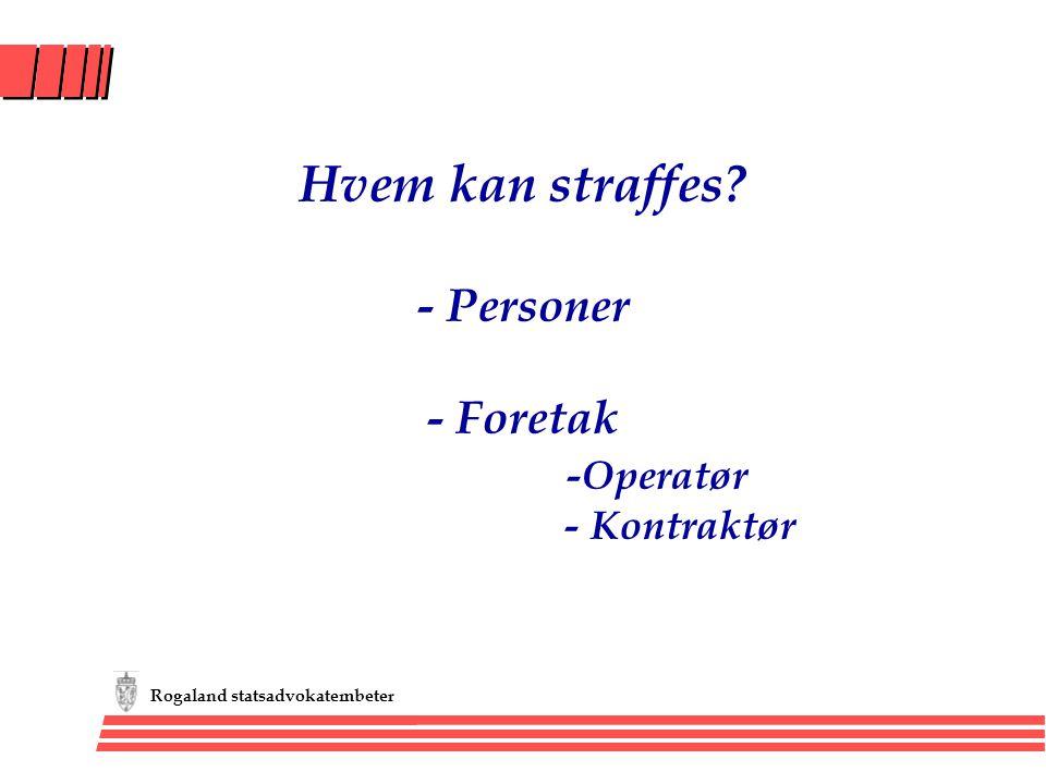 Rogaland statsadvokatembeter Hvem kan straffes? - Personer - Foretak -Operatør - Kontraktør
