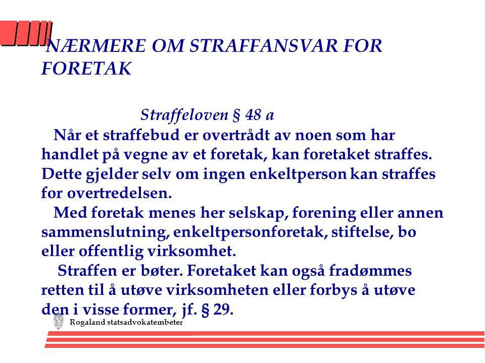 Rogaland statsadvokatembeter NÆRMERE OM STRAFFANSVAR FOR FORETAK Straffeloven § 48 a Når et straffebud er overtrådt av noen som har handlet på vegne a