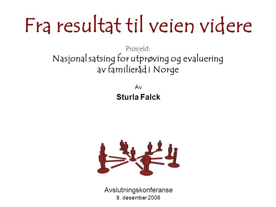 Fra resultat til veien videre Prosjekt: Nasjonal satsing for utprøving og evaluering av familieråd i Norge Av Sturla Falck Avslutningskonferanse 8.