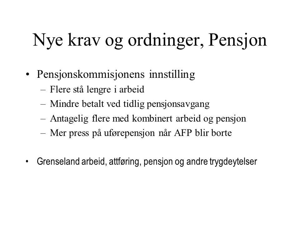 Nye krav og ordninger, Pensjon Pensjonskommisjonens innstilling –Flere stå lengre i arbeid –Mindre betalt ved tidlig pensjonsavgang –Antagelig flere med kombinert arbeid og pensjon –Mer press på uførepensjon når AFP blir borte Grenseland arbeid, attføring, pensjon og andre trygdeytelser