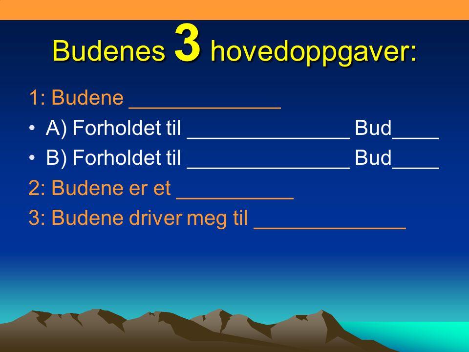 Budenes 3 hovedoppgaver: 1: Budene _____________ A) Forholdet til ______________ Bud____ B) Forholdet til ______________ Bud____ 2: Budene er et __________ 3: Budene driver meg til _____________