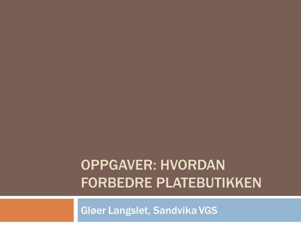 OPPGAVER: HVORDAN FORBEDRE PLATEBUTIKKEN Gløer Langslet, Sandvika VGS