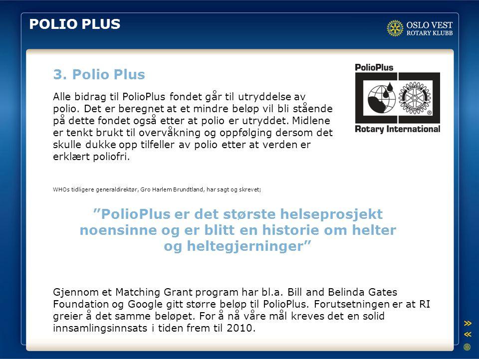 POLIO PLUS 3. Polio Plus Alle bidrag til PolioPlus fondet går til utryddelse av polio. Det er beregnet at et mindre beløp vil bli stående på dette fon