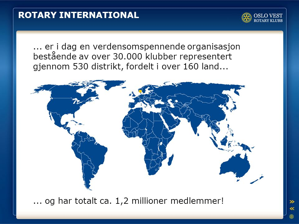 ROTARY INTERNATIONAL... er i dag en verdensomspennende organisasjon bestående av over 30.000 klubber representert gjennom 530 distrikt, fordelt i over