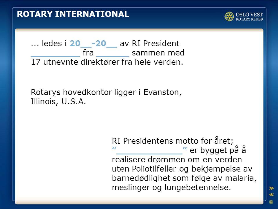 ROTARY INTERNATIONAL... ledes i 20__-20__ av RI President _________ fra ______ sammen med 17 utnevnte direktører fra hele verden. RI Presidentens mott