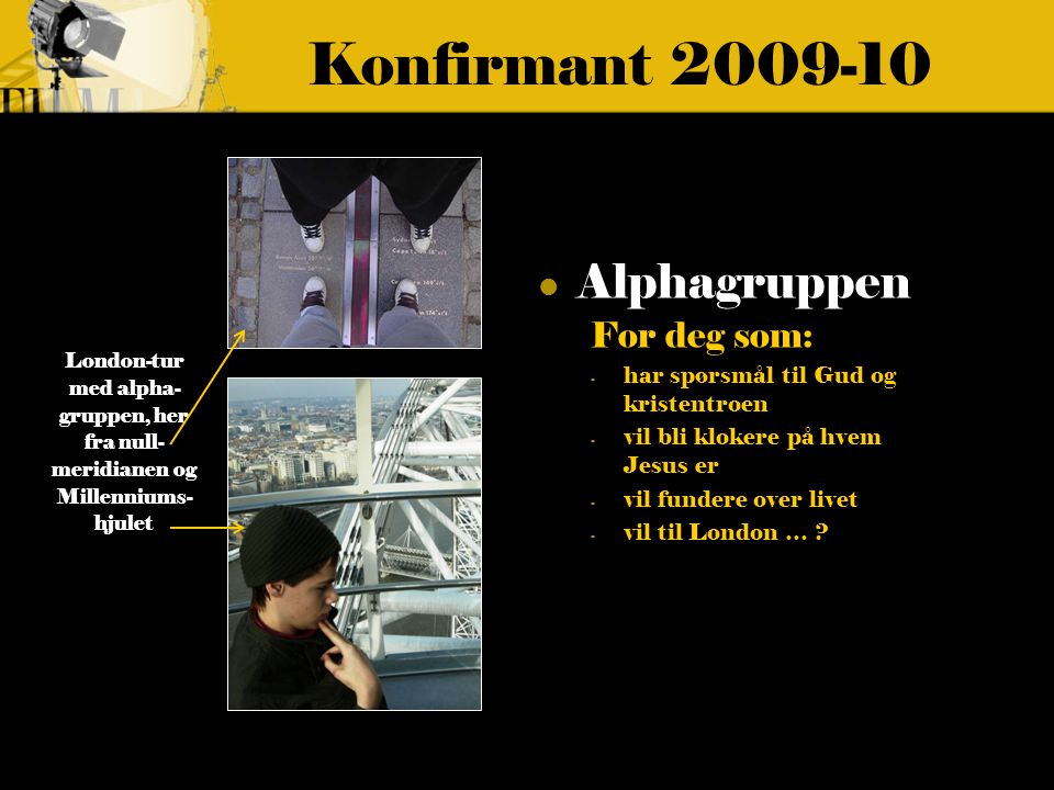 Konfirmant 2009-10 Alphagruppen For deg som: - har spørsmål til Gud og kristentroen - vil bli klokere på hvem Jesus er - vil fundere over livet - vil til London … .