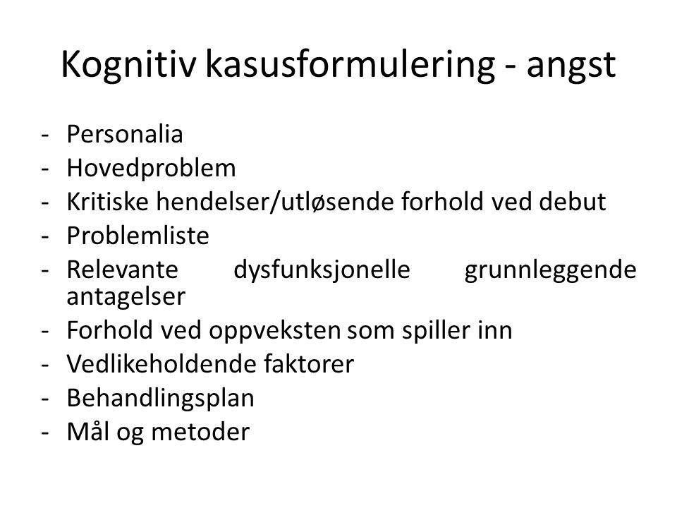 Kognitiv kasusformulering - angst -Personalia -Hovedproblem -Kritiske hendelser/utløsende forhold ved debut -Problemliste -Relevante dysfunksjonelle g