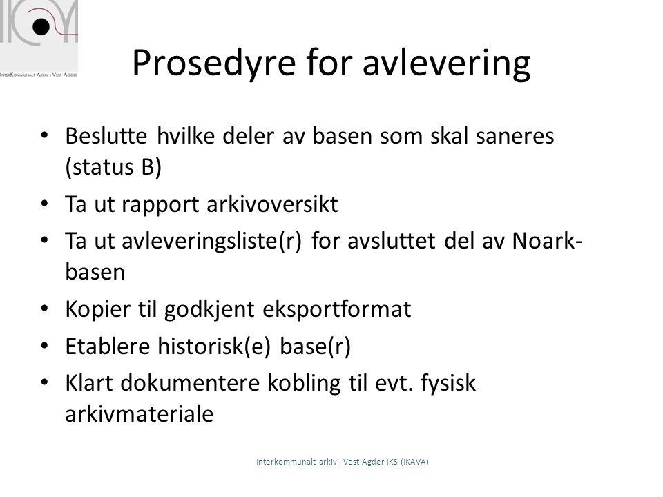 Prosedyre for avlevering Beslutte hvilke deler av basen som skal saneres (status B) Ta ut rapport arkivoversikt Ta ut avleveringsliste(r) for avslutte