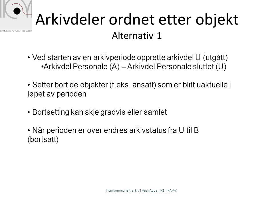 Arkivdeler ordnet etter objekt Alternativ 1 Ved starten av en arkivperiode opprette arkivdel U (utgått) Arkivdel Personale (A) – Arkivdel Personale sl