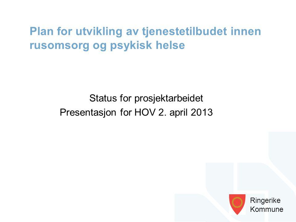 Ringerike Kommune Status for prosjektarbeidet Presentasjon for HOV 2. april 2013 Plan for utvikling av tjenestetilbudet innen rusomsorg og psykisk hel