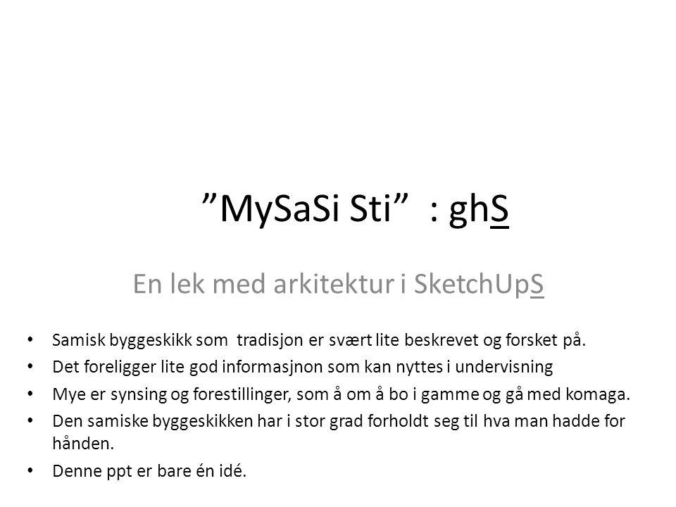 """""""MySaSi Sti"""" : ghS En lek med arkitektur i SketchUpS Samisk byggeskikk som tradisjon er svært lite beskrevet og forsket på. Det foreligger lite god in"""