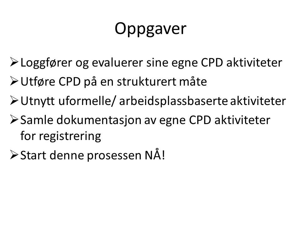 Oppgaver  Loggfører og evaluerer sine egne CPD aktiviteter  Utføre CPD på en strukturert måte  Utnytt uformelle/ arbeidsplassbaserte aktiviteter  Samle dokumentasjon av egne CPD aktiviteter for registrering  Start denne prosessen NÅ!