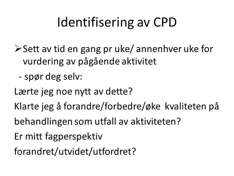 Identifisering av CPD  Sett av tid en gang pr uke/ annenhver uke for vurdering av pågående aktivitet - spør deg selv: Lærte jeg noe nytt av dette.