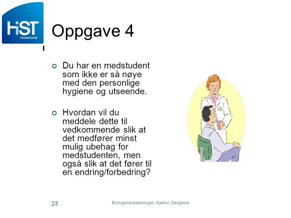 Bioingeniørutdanningen, Kjellrun Gangaune 23 Oppgave 4 Du har en medstudent som ikke er så nøye med den personlige hygiene og utseende. Hvordan vil du