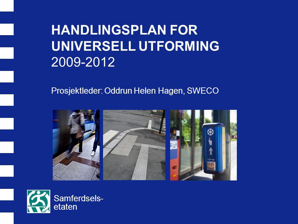 HANDLINGSPLAN FOR UNIVERSELL UTFORMING 2009-2012 Prosjektleder: Oddrun Helen Hagen, SWECO Samferdsels- etaten