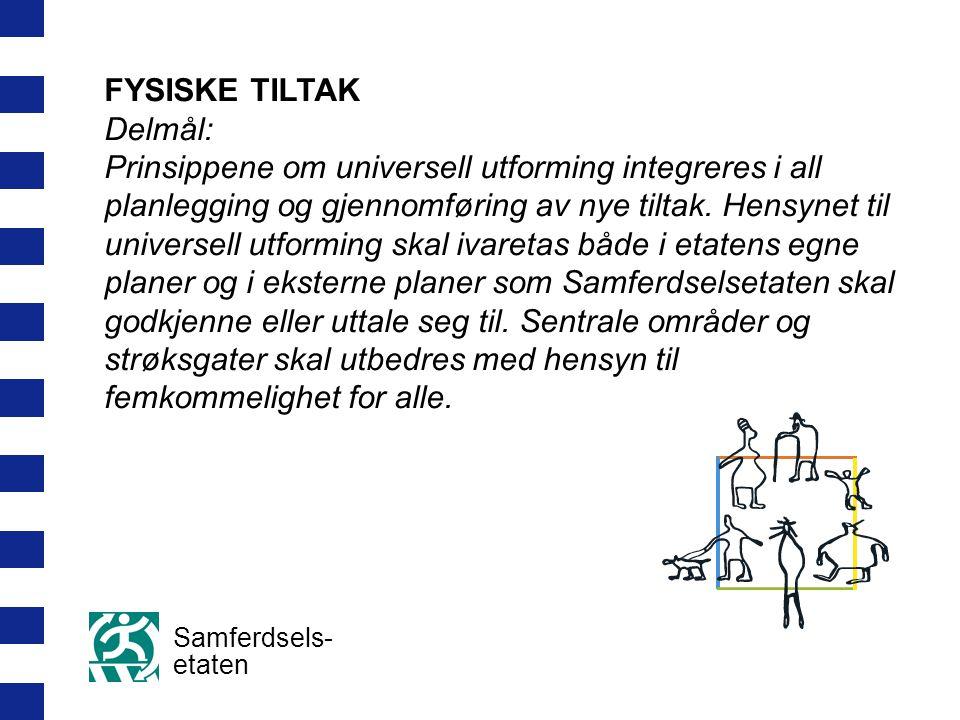 Samferdsels- etaten FYSISKE TILTAK Delmål: Prinsippene om universell utforming integreres i all planlegging og gjennomføring av nye tiltak.