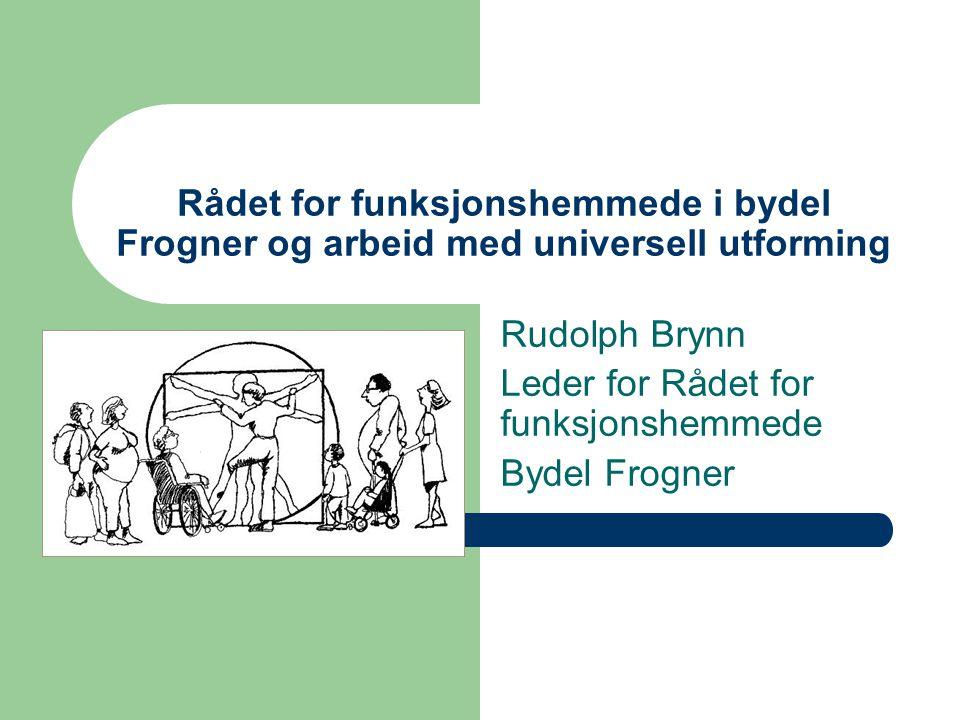 Rådet for funksjonshemmede i bydel Frogner og arbeid med universell utforming Rudolph Brynn Leder for Rådet for funksjonshemmede Bydel Frogner