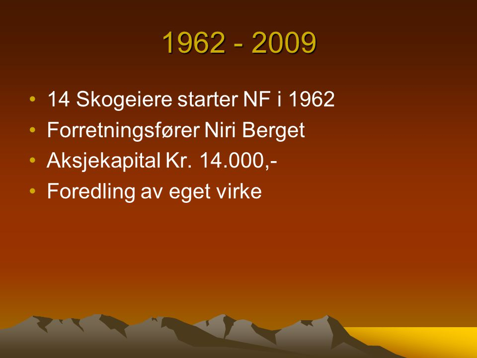 1962 - 2009 14 Skogeiere starter NF i 1962 Forretningsfører Niri Berget Aksjekapital Kr. 14.000,- Foredling av eget virke