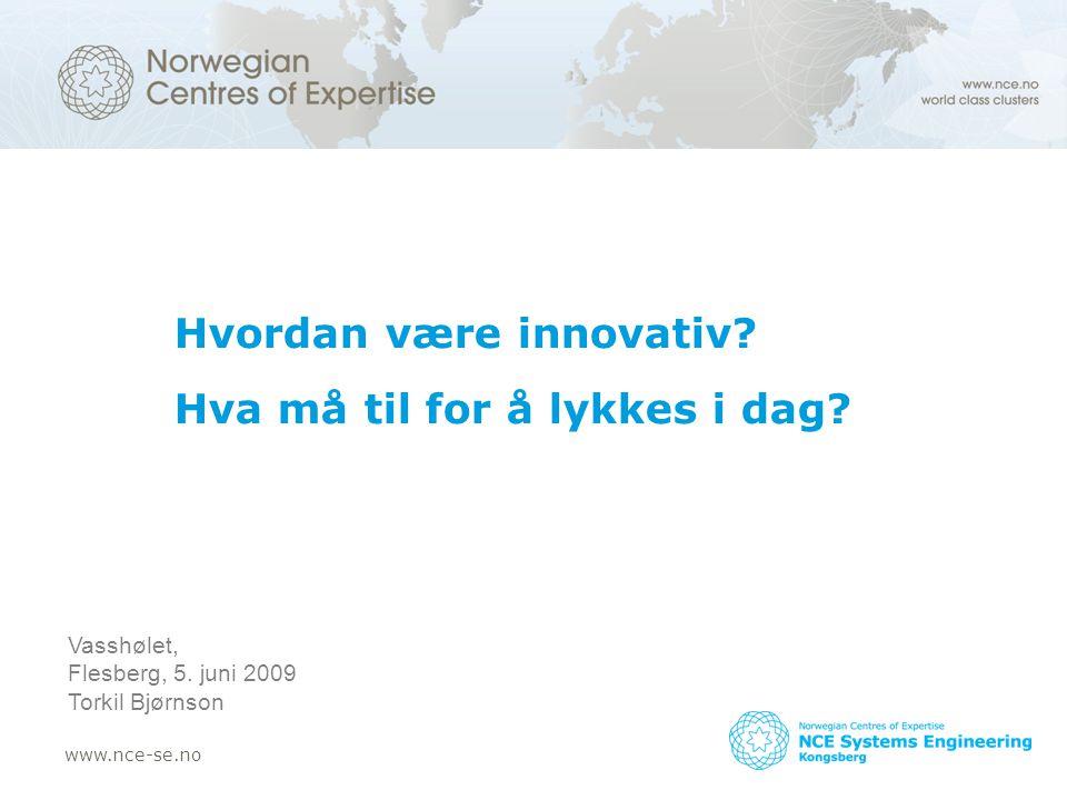www.nce-se.no Hvordan være innovativ? Hva må til for å lykkes i dag? Vasshølet, Flesberg, 5. juni 2009 Torkil Bjørnson