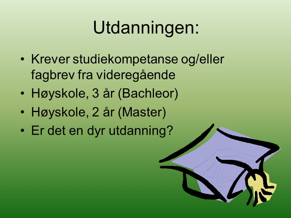 Utdanningen: Krever studiekompetanse og/eller fagbrev fra videregående Høyskole, 3 år (Bachleor) Høyskole, 2 år (Master) Er det en dyr utdanning?