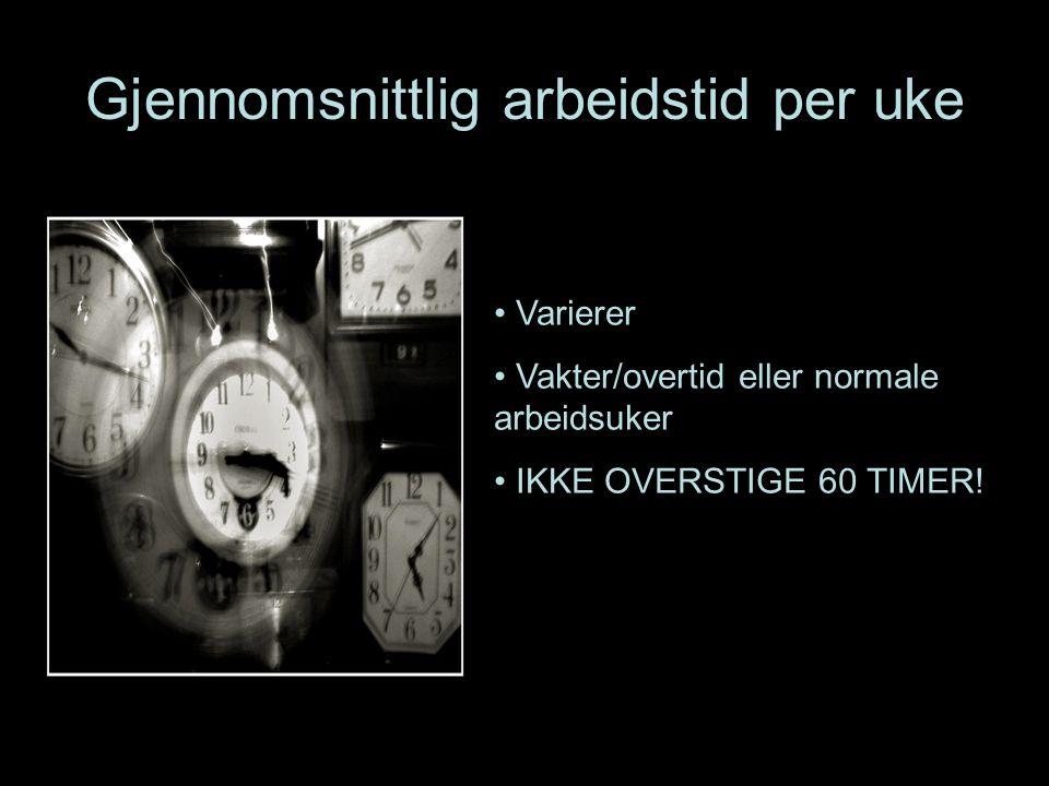 Gjennomsnittlig arbeidstid per uke Varierer Vakter/overtid eller normale arbeidsuker IKKE OVERSTIGE 60 TIMER!