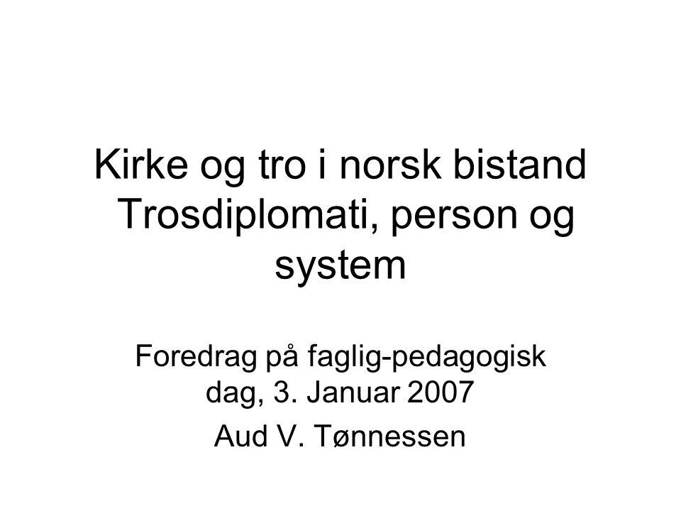 Kirke og tro i norsk bistand Trosdiplomati, person og system Foredrag på faglig-pedagogisk dag, 3.